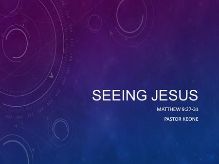 SEEING JESUS MATTHEW 9:27-31 PASTOR KEONE. Matthew 9:27-31 27 As Jesus went on from there, two blind men followed him, calling out, Have mercy on us,