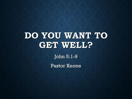 DO YOU WANT TO GET WELL? John 5:1-9 Pastor Keone.