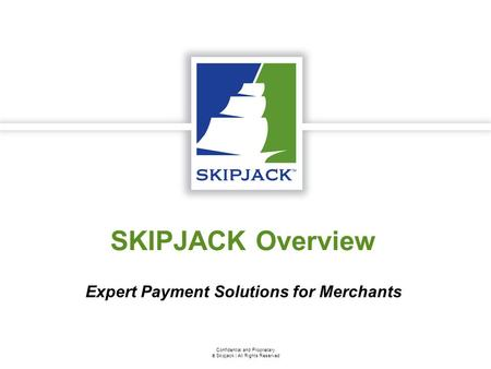Confidential and Proprietary  Skipjack | All Rights Reserved SKIPJACK Overview Expert Payment Solutions for Merchants.