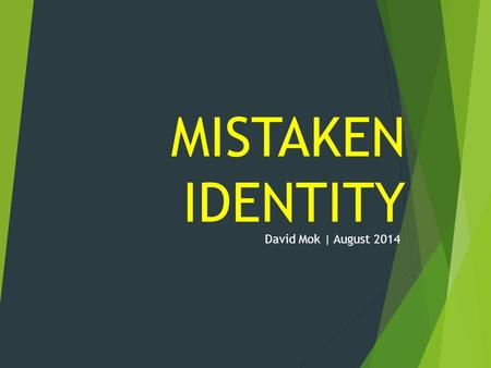 MISTAKEN IDENTITY David Mok | August 2014. IT'S FUN.