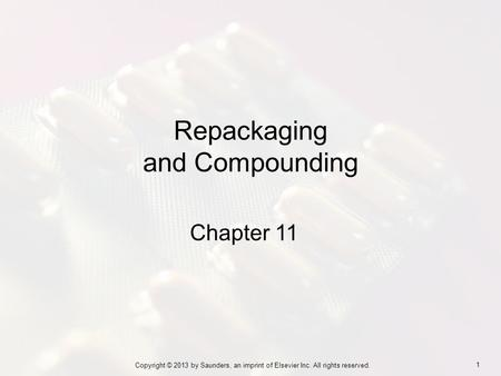 1 Copyright © 2013 by Saunders, an imprint of Elsevier Inc. All rights reserved. Chapter 11 Repackaging and Compounding.