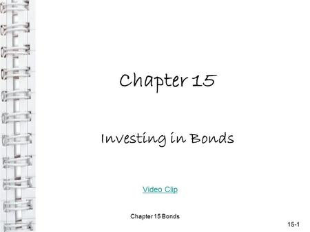 Chapter 15 Investing in Bonds 15-1 Chapter 15 Bonds Video Clip.