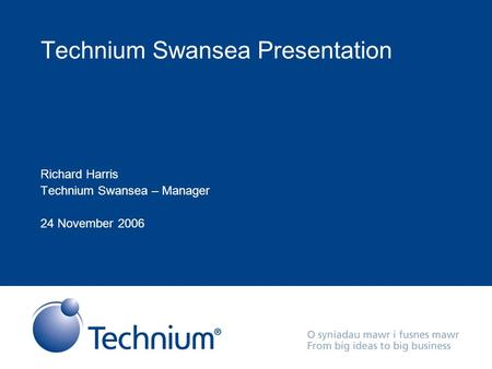 Technium Swansea Presentation Richard Harris Technium Swansea – Manager 24 November 2006.
