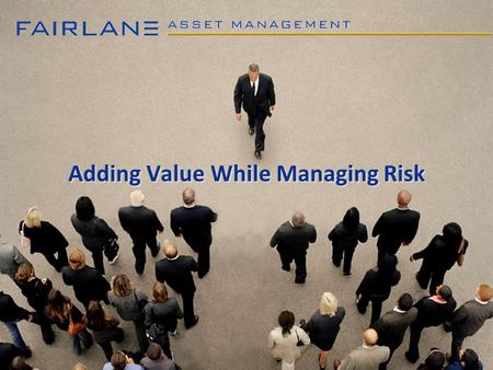 Adding Value While Managing Risk. 2 Profile of Fairlane Asset Management Manages traditional & non-traditional bond mandates Experienced investment professionals.