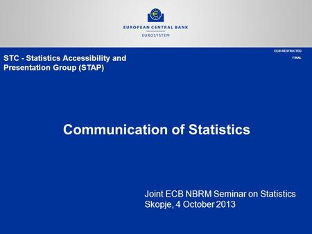 STC - Statistics Accessibility and Presentation Group (STAP) Communication of Statistics Joint ECB NBRM Seminar on Statistics Skopje, 4 October 2013 ECB-RESTRICTED.