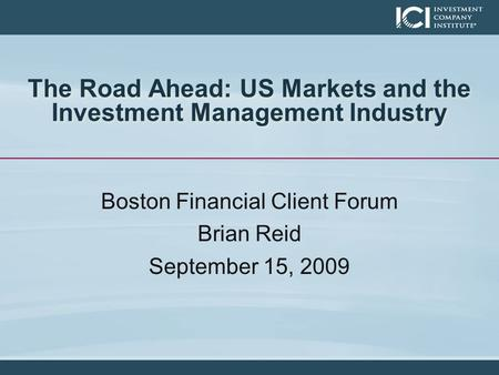 The Road Ahead: US Markets and the Investment Management Industry Boston Financial Client Forum Brian Reid September 15, 2009.