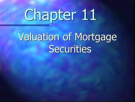 Chapter 11 Valuation of Mortgage Securities. Chapter 11 Learning Objectives Understand the valuation of mortgage securities Understand the valuation of.