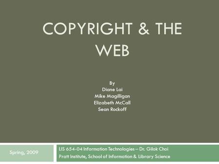COPYRIGHT & THE WEB LIS 654-04 Information Technologies – Dr. Gilok Choi Pratt Institute, School of Information & Library Science Spring, 2009 By Diane.
