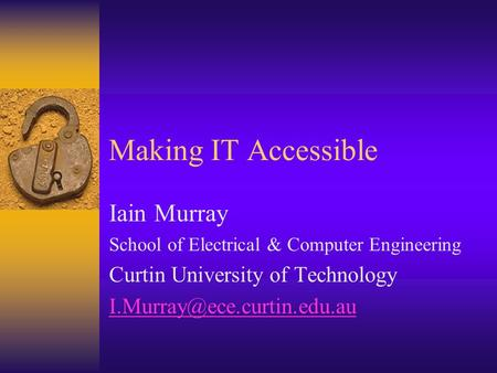 Making IT Accessible Iain Murray School of Electrical & Computer Engineering Curtin University of Technology