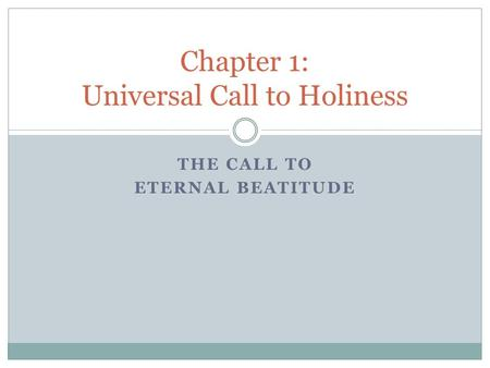 THE CALL TO ETERNAL BEATITUDE Chapter 1: Universal Call to Holiness.