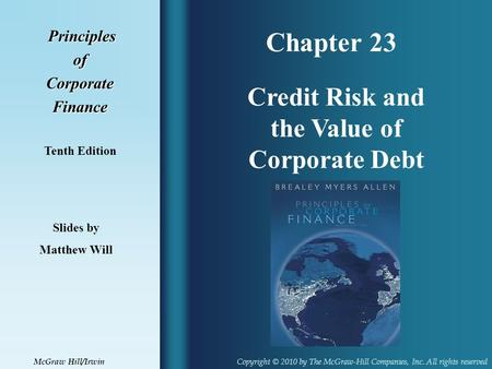 Chapter 23 Principles PrinciplesofCorporateFinance Tenth Edition Credit Risk and the Value of Corporate Debt Slides by Matthew Will Copyright © 2010 by.
