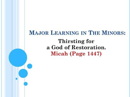 M AJOR L EARNING IN T HE M INORS : Thirsting for a God of Restoration. Micah (Page 1447)