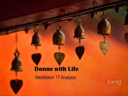 Donne with Life Meditation 17 Analysis. Meditation 17 PERCHANCE he for whom this bell tolls may be so ill as that he knows not it tolls for him. And perchance.