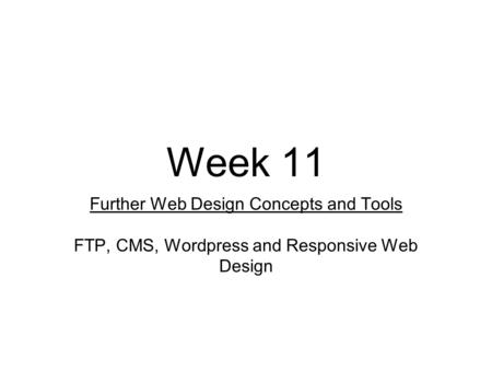 Week 11 Further Web Design Concepts and Tools FTP, CMS, Wordpress and Responsive Web Design.