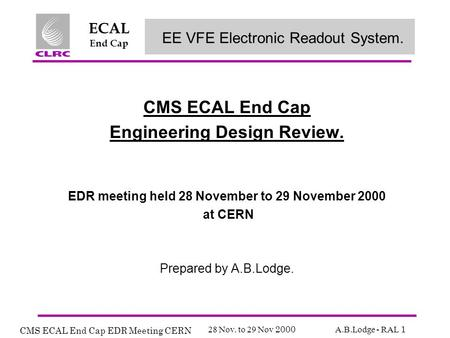 CMS ECAL End Cap EDR Meeting CERN 28 Nov. to 29 Nov 2000 A.B.Lodge - RAL 1 ECAL End Cap CMS ECAL End Cap Engineering Design Review. EDR meeting held 28.
