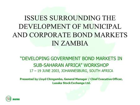 "ISSUES SURROUNDING THE DEVELOPMENT OF MUNICIPAL AND CORPORATE BOND MARKETS IN ZAMBIA ""DEVELOPING GOVERNMENT BOND MARKETS IN SUB-SAHARAN AFRICA"" WORKSHOP."
