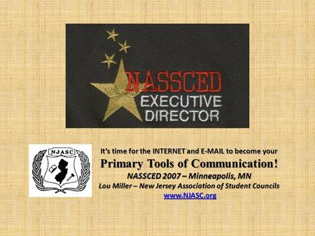 It's time for the INTERNET and E-MAIL to become your Primary Tools of Communication! NASSCED 2007 – Minneapolis, MN Lou Miller – New Jersey Association.