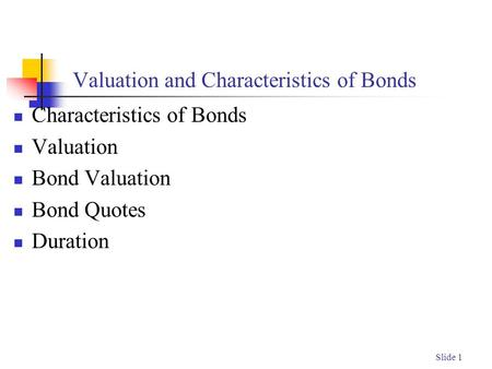 Slide 1 Valuation and Characteristics of Bonds Characteristics of Bonds Valuation Bond Valuation Bond Quotes Duration.