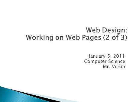 January 5, 2011 Computer Science Mr. Verlin Web Design: Working on Web Pages (2 of 3)