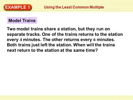 Writing Improper Fractions EXAMPLE 1 Using the Least Common Multiple EXAMPLE 1 Model Trains Two model trains share a station, but they run on separate.