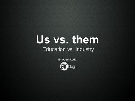 Us vs. them Education vs. Industry By Adam Rudd. Executive Summary Education vs. Industry Processes & skills within the industry How to prepare students.