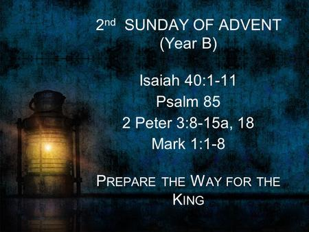 2 nd SUNDAY OF ADVENT (Year B) Isaiah 40:1-11 Psalm 85 2 Peter 3:8-15a, 18 Mark 1:1-8 P REPARE THE W AY FOR THE K ING.