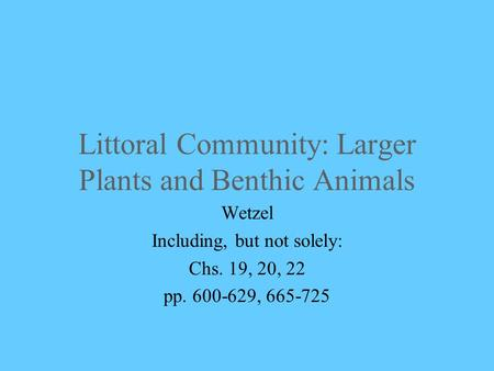 Littoral Community: Larger Plants and Benthic Animals Wetzel Including, but not solely: Chs. 19, 20, 22 pp. 600-629, 665-725.