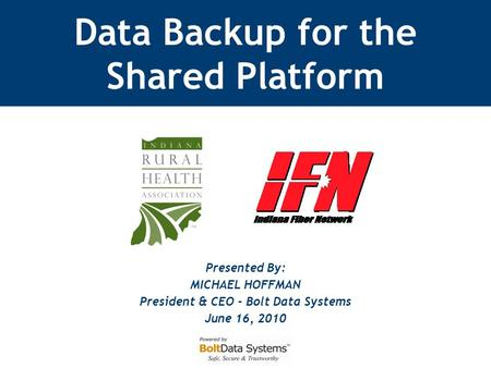 Presented By: MICHAEL HOFFMAN President & CEO - Bolt Data Systems June 16, 2010 Data Backup for the Shared Platform.