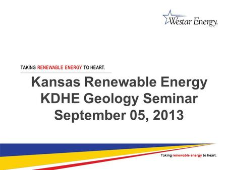 Kansas Renewable Energy KDHE Geology Seminar September 05, 2013 TAKING RENEWABLE ENERGY TO HEART. Taking renewable energy to heart.