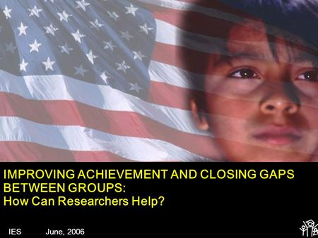 IMPROVING ACHIEVEMENT AND CLOSING GAPS BETWEEN GROUPS: How Can Researchers Help? IES June, 2006.