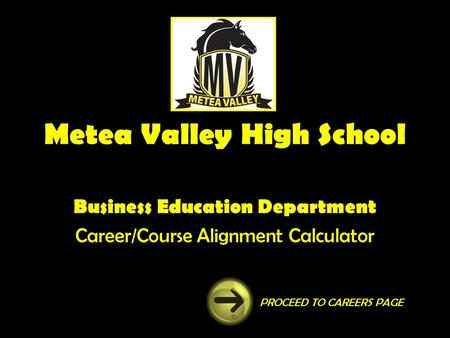Metea Valley High School Business Education Department Career/Course Alignment Calculator PROCEED TO CAREERS PAGE.