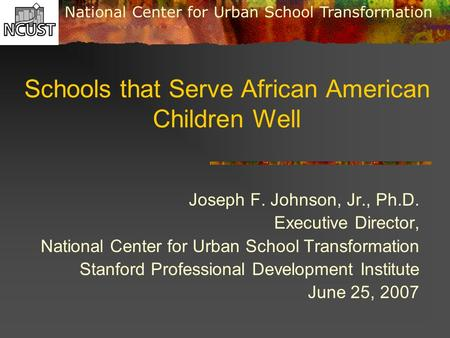 National Center for Urban School Transformation Schools that Serve African American Children Well Joseph F. Johnson, Jr., Ph.D. Executive Director, National.