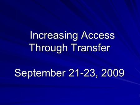 Increasing Access Through Transfer September 21-23, 2009 Increasing Access Through Transfer September 21-23, 2009.