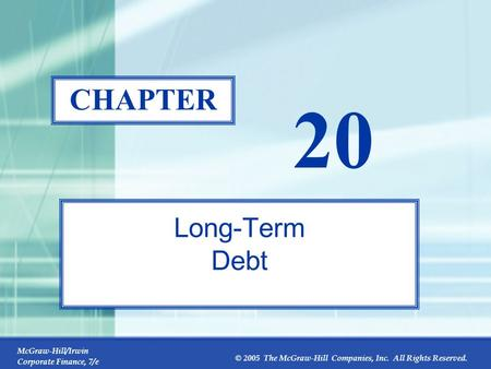 McGraw-Hill/Irwin Corporate Finance, 7/e © 2005 The McGraw-Hill Companies, Inc. All Rights Reserved. 20-0 CHAPTER 20 Long-Term Debt.