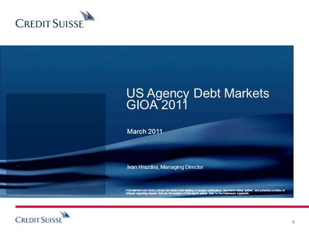 0 US Agency Debt Markets GIOA 2011 Ivan Hrazdira, Managing Director March 2011 FOR IMPORTANT DISCLOSURE INFORMATION relating to analyst certification,