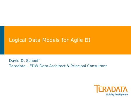 Logical Data Models for Agile BI David D. Schoeff Teradata - EDW Data Architect & Principal Consultant.