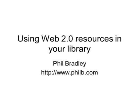 Using Web 2.0 resources in your library Phil Bradley