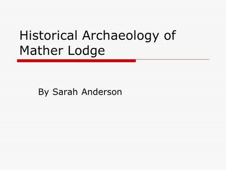 Historical Archaeology of Mather Lodge By Sarah Anderson.