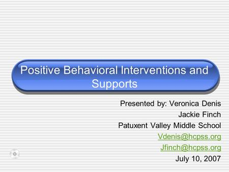 Positive Behavioral Interventions and Supports Presented by: Veronica Denis Jackie Finch Patuxent Valley Middle School