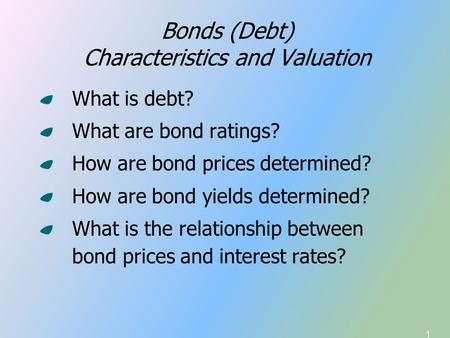 1 Bonds (Debt) Characteristics and Valuation What is debt? What are bond ratings? How are bond prices determined? How are bond yields determined? What.