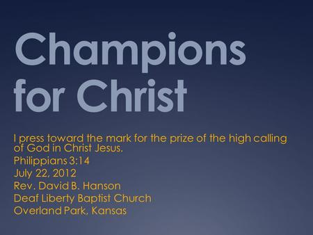 Champions for Christ I press toward the mark for the prize of the high calling of God in Christ Jesus. Philippians 3:14 July 22, 2012 Rev. David B. Hanson.