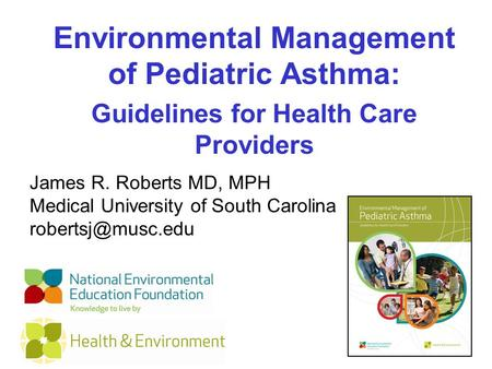 Environmental Management of Pediatric Asthma: Guidelines for Health Care Providers James R. Roberts MD, MPH Medical University of South Carolina