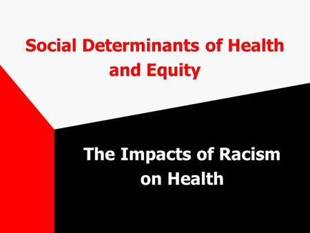 Social Determinants of Health and Equity The Impacts of Racism on Health.
