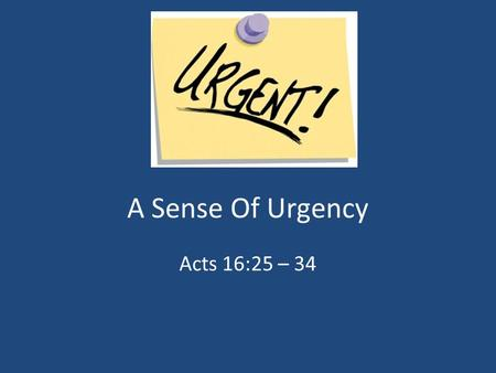"A Sense Of Urgency Acts 16:25 – 34. Definition Urgent – ""Calling For Or Demanding Immediate Attention; Conveying Of A Sense Of Urgency"""