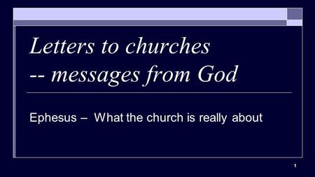 1 Letters to churches -- messages from God Ephesus – What the church is really about.