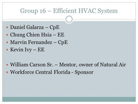 Group 16 – Efficient HVAC System Daniel Galarza – CpE Chung Chien Hsia – EE Marvin Fernandez – CpE Kevin Ivy – EE William Carson Sr. – Mentor, owner of.