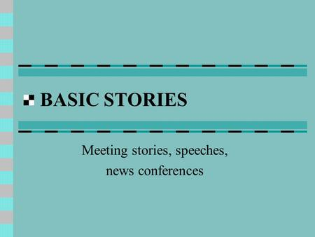 BASIC STORIES Meeting stories, speeches, news conferences.