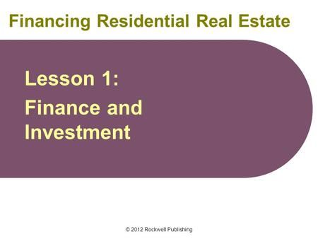 © 2012 Rockwell Publishing Financing Residential Real Estate Lesson 1: Finance and Investment.
