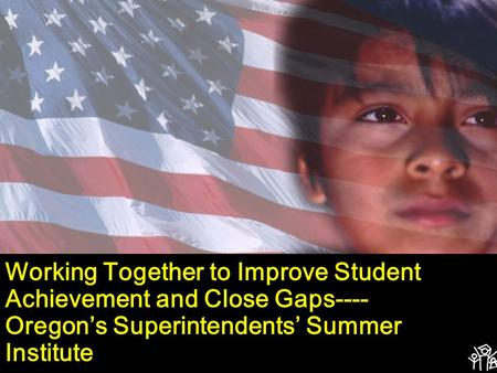Working Together to Improve Student Achievement and Close Gaps---- Oregon's Superintendents' Summer Institute.