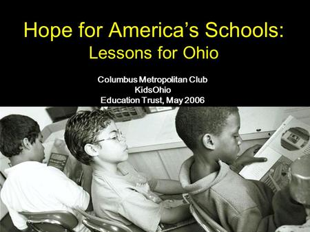 Hope for America's Schools: Lessons for Ohio Columbus Metropolitan Club KidsOhio Education Trust, May 2006.
